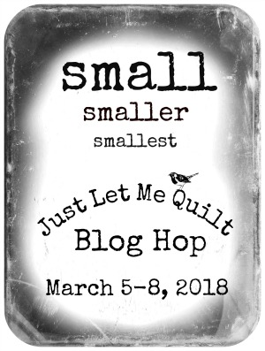 Small, Smaller, Smallest Blog Hop with Just Let Me Quilt